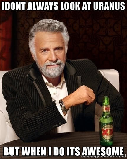 The Most Interesting Man In The World - idont always look at uranus but when i do its awesome