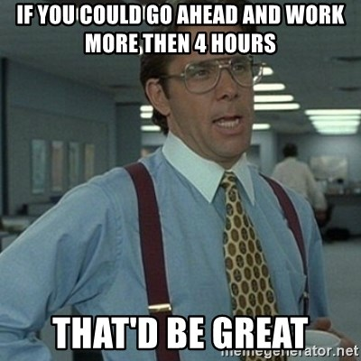 Office Space Boss - if you could go ahead and work more then 4 hours that'd be great