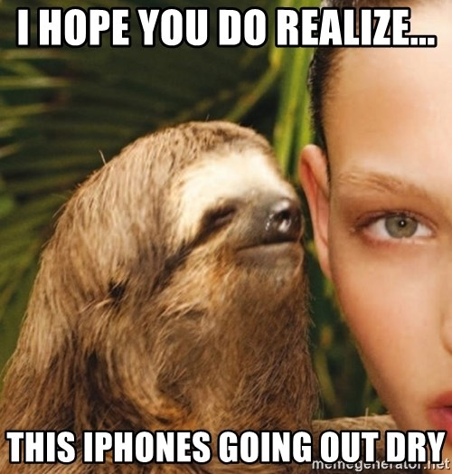 The Rape Sloth - I hope You do realize... This iPhones going out Dry
