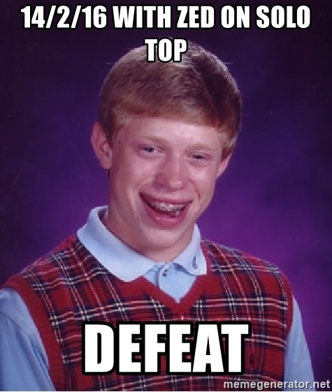 Bad Luck Brian - 14/2/16 with Zed on solo top defeat