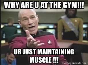 Captain Picard - WHY ARE U AT THE GYM!!! UR JUST MAINTAINING MUSCLE !!!