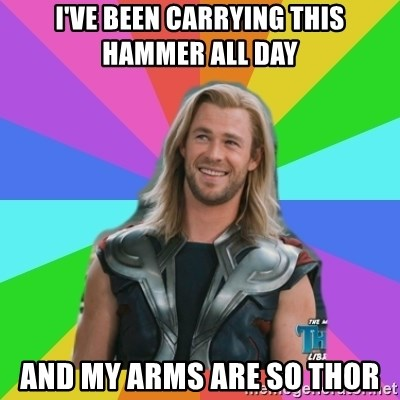 Overly Accepting Thor - I've been carrying this hammer all day and my arms are so thor