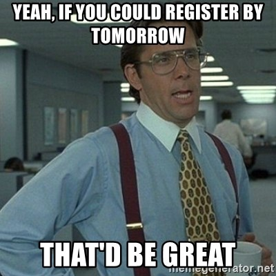 Yeah that'd be great... - Yeah, if you could register by tomorrow that'd be great