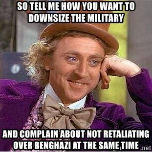 Willy Wonka - So tell me how you want to downsize the military  and complain about not retaliating over benghazi at the same time