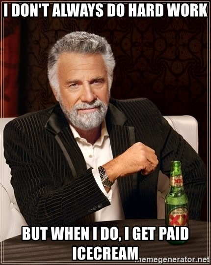 The Most Interesting Man In The World - i don't always do hard work but when i do, i get paid icecream