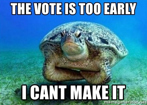 disappointed turtle - The vote is too early I cant make it