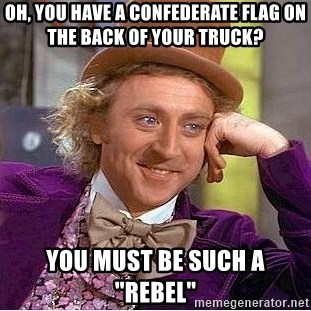 "Willy Wonka - oh, you have a confederate flag on the back of your truck? You must be such a ""rebel"""