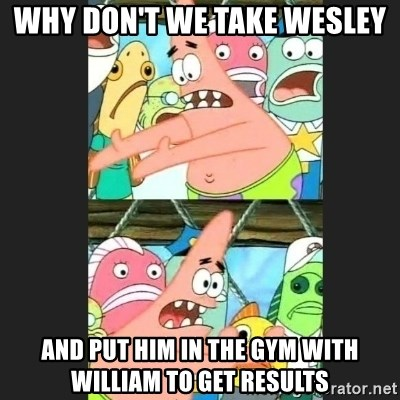 Pushing Patrick - WHY DON'T WE TAKE WESLEY  AND PUT HIM IN THE GYM WITH WILLIAM TO GET RESULTS