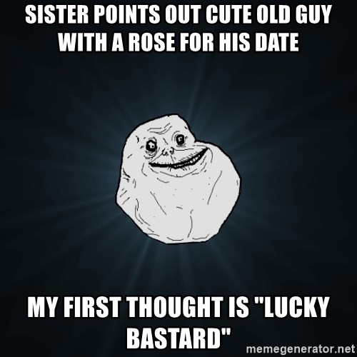 """Forever Alone - Sister points out cute old guy with a rose for his date my first thought is """"lucky bastard"""""""