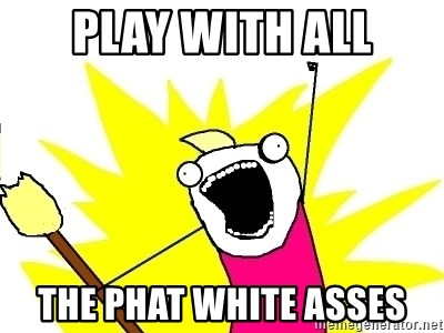 X ALL THE THINGS - PLAY WITH ALL THE PHAT WHITE ASSES