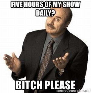Dr. Phil - Five hours of my show daily? Bitch Please