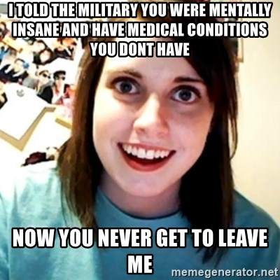 Overly Obsessed Girlfriend - I told the military you were mentally insane and have medical conditions you dont have Now you never get to leave me