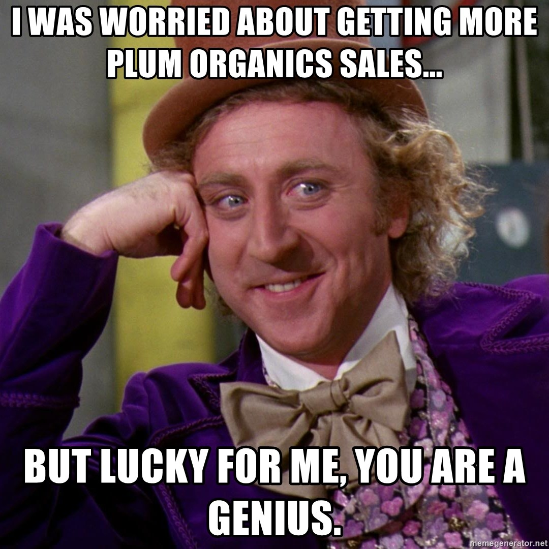 Willy Wonka - I was worried about getting more Plum Organics sales... But lucky for me, you are a genius.