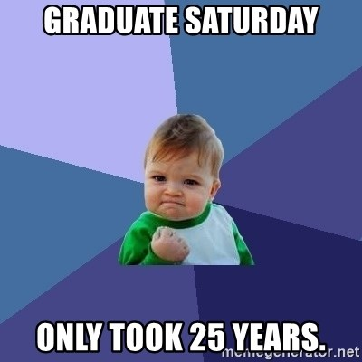 Success Kid - Graduate Saturday only took 25 years.