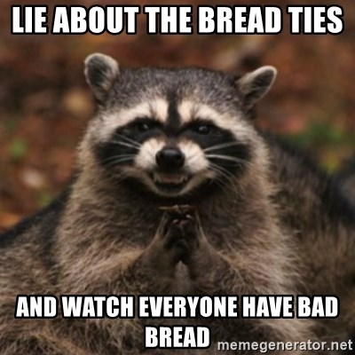 evil raccoon - Lie about the bread TIes  And watch eveRyone have Bad bread