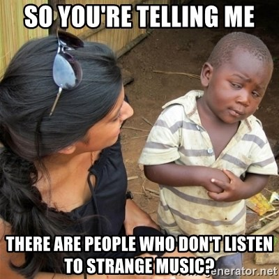 So You're Telling me - So you're telling me There are people who don't listen to strange music?
