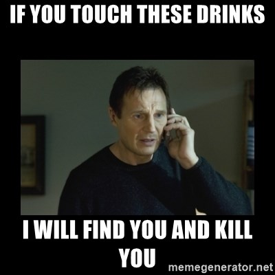 I will find you and kill you - if you touch these drinks I will find you and kill you