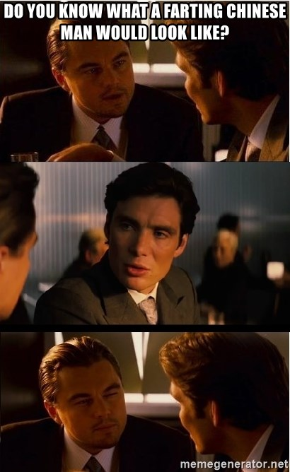 Inception Meme - DO YOU KNOW WHAT A FARTING CHINESE MAN WOULD LOOK LIKE?