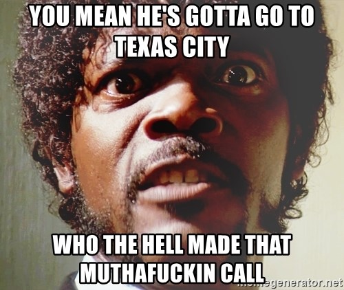 Mad Samuel L Jackson - YOU MEAN HE'S GOTTA GO TO TEXAS CITY WHO THE HELL MADE THAT MUTHAFUCKIN CALL
