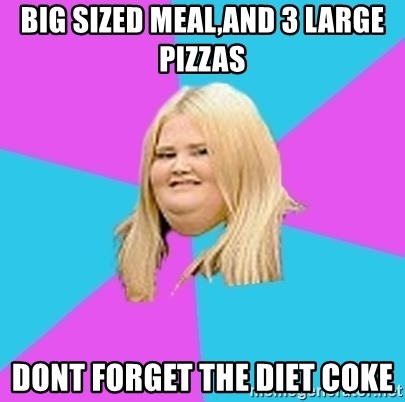 Fat Girl - BIG SIZED MEAL,AND 3 LARGE PIZZAS DONT FORGET THE DIET COKE