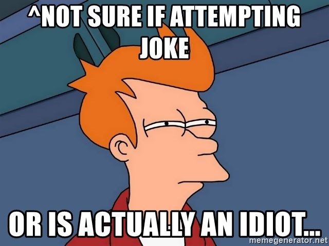 Futurama Fry - ^Not sure if attempting joke or is actually an idiot...