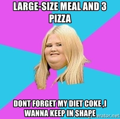 Fat Girl - LARGE-SIZE MEAL AND 3 PIZZA DONT FORGET MY DIET COKE ,I WANNA KEEP IN SHAPE