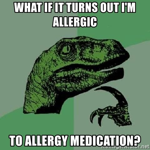 Philosoraptor - what if it turns out I'm allergic to allergy medication?