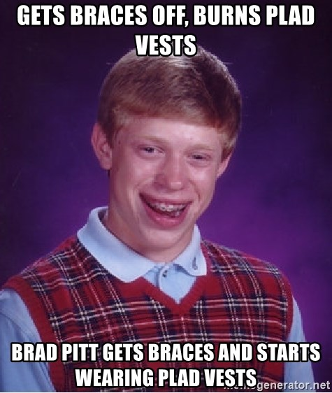 Bad Luck Brian - gets braces off, burns plad vests brad pitt gets braces and starts wearing plad vests