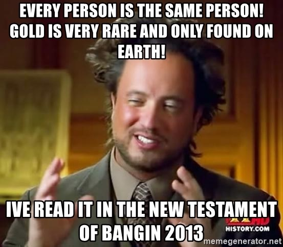 Ancient Aliens - Every person is the same person! Gold is very rare and only found on earth! ive read it in the new testament of Bangin 2013