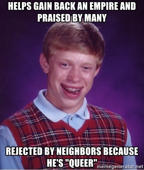 "Bad Luck Brian - HELPS GAIN BACK AN EMPIRE AND PRAISED BY MANY REJECTED BY NEIGHBORS BECAUSE HE'S ""QUEER"""
