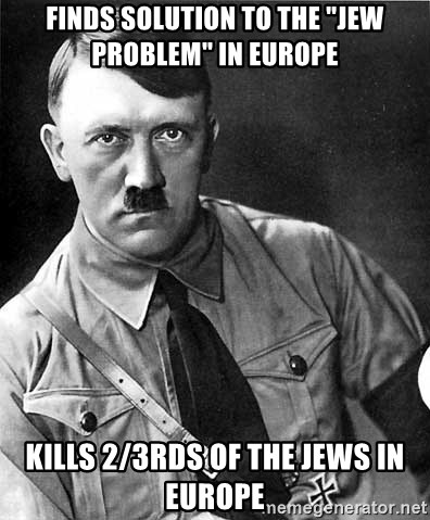 """Hitler Advice - fINDS SOLUTION TO THE """"JEW pROBLEM"""" IN EUROPE KILLS 2/3rds of the jews in europe"""