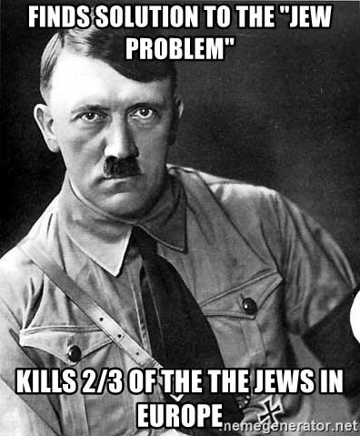 """Hitler Advice - finds solution to the """"jew Problem"""" Kills 2/3 of the the jews in europe"""