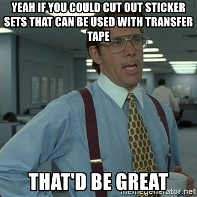 Yeah that'd be great... - yeah if you could cut out sticker sets that can be used with transfer tape that'd be great
