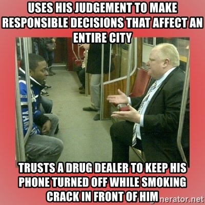 Rob Ford - USES HIS JUdGEMENT TO MAKE RESPONSIBLE DECISIONS THAT AFFECT AN ENTIRE CITY TRUSTS A DRUG DEALER TO KEEP HIS PHONE TURNED OFF WHILE SMOKING CRACK IN FRONT OF HIM
