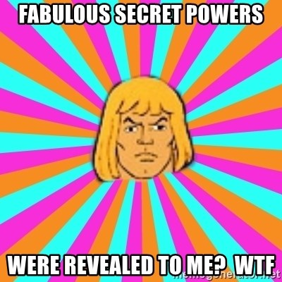 He-Man - Fabulous secret powers were revealed to me?  Wtf
