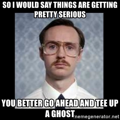 napoleon dynamite kip - SO I WOULD SAY THINGS ARE GETTING PRETTY SERIOUS YOU BETTER GO AHEAD AND TEE UP A GHOST