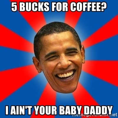 Obama - 5 bucks for coffee? I ain't your baby daddy