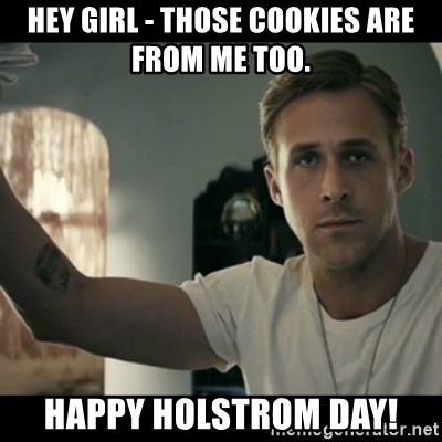 ryan gosling hey girl - hey girl - those cookies are from me too. happy holstrom day!