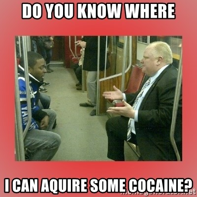 Rob Ford - DO YOU KNOW WHERE I CAN AQUIRE SOME COCAINE?