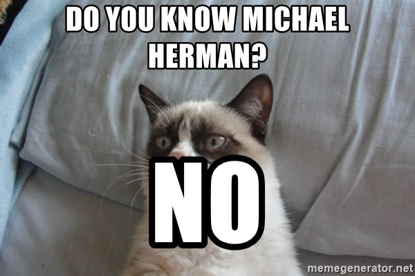 Grumpy cat good - do you know michael herman? no