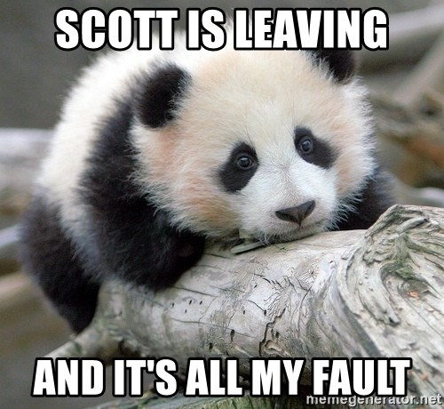sad panda - scott is leaving and it's all my fault
