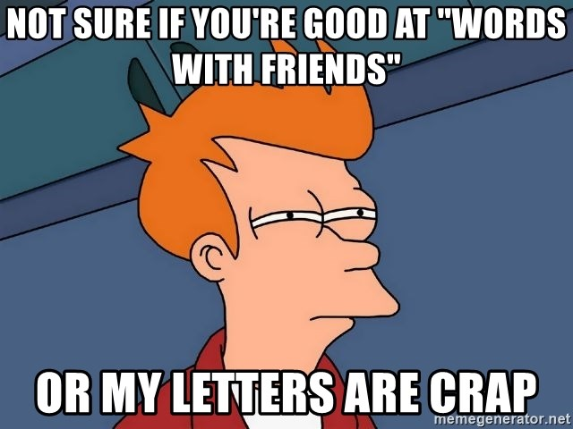 """Futurama Fry - not sure if you're good at """"words with friends"""" or my letters are crap"""