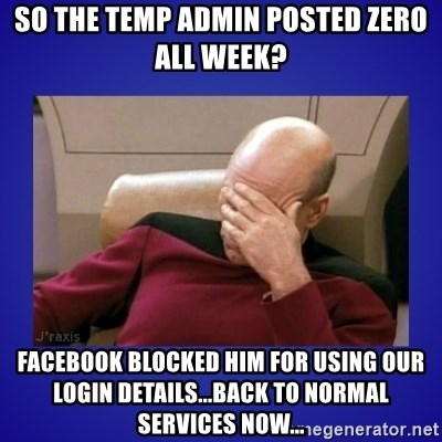 Picard facepalm  - So the temp admin posted zero all week? Facebook blocked him for using our login details...Back to normal services now...