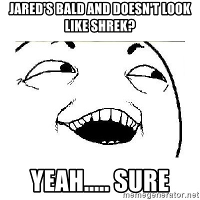 Yeah....Sure - JARED'S BALD AND DOESN'T LOOK LIKE SHREK? YEAH..... SURE