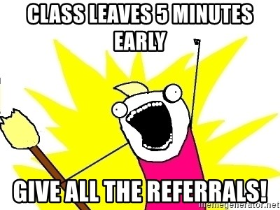 X ALL THE THINGS - Class leaves 5 minutes early Give ALL THE REFERRALS!