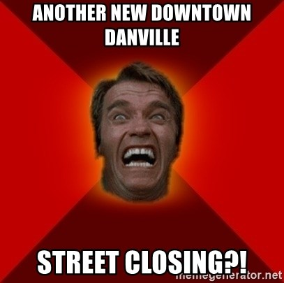 Angry Arnold - ANother new downtown danville street closing?!