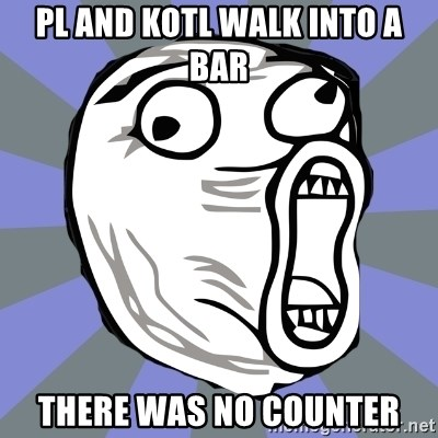 LOL FACE - pl and kotl walk into a bar there was no counter