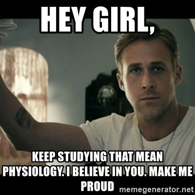 ryan gosling hey girl - Hey Girl, keep studying that mean physiology. I believe in you. make me proud