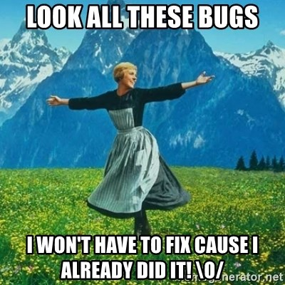 Look at All the Fucks I Give - LOOK ALL THESE BUGS I WON'T HAVE TO FIX CAUSE I ALREADY DID IT! \o/