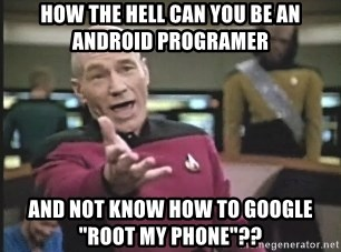 """Picard Wtf - How the hell can you be an android programer and not know how to google """"Root my phone""""??"""